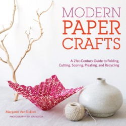 Modern Paper Crafts A 21st-Century Guide to Folding, Cutting, Scoring, Pleating, and Recycling