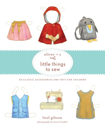 Oliver + S Little Things to Sew 20 Classic Accessories and Toys for Children