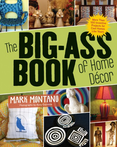 Big-Ass Book of Home Décor More Than 100 Inventive Projects for Cool Homes Like Yours