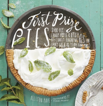 First Prize Pies Shoo-Fly, Candy Apple, and Other Deliciously Inventive Pies for Every Week of the Year (and More)