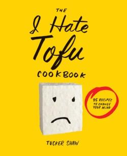 I Hate Tofu Cookbook 35 Recipes to Change Your Mind