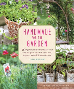 Handmade for the Garden 75 Ingenious Ways to Enhance Your Outdoor Space with DIY Tools, Pots, Supports, Embellishments, and More