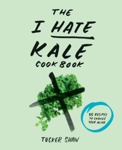 I Hate Kale Cookbook 35 Recipes to Change Your Mind