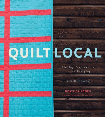 Quilt Local Finding Inspiration in the Everyday (with 40 Projects)