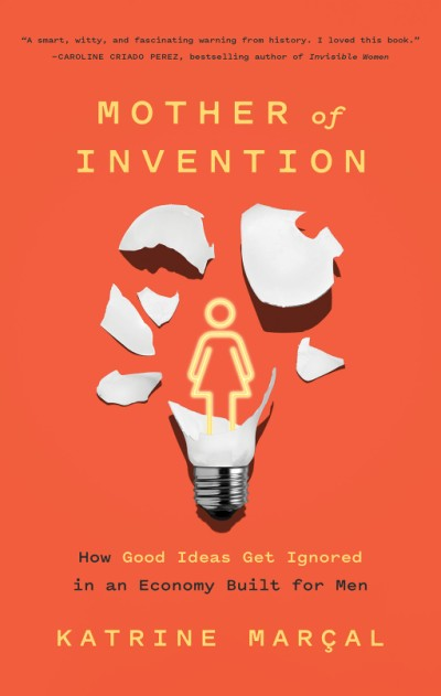 Mother of Invention How Good Ideas Get Ignored in an Economy Built for Men