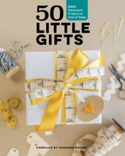 50 Little Gifts Easy Patchwork Projects to Give or Keep