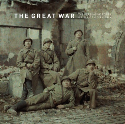 Great War The Persuasive Power of Photography