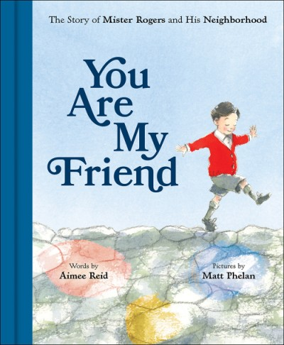 You Are My Friend The Story of Mister Rogers and His Neighborhood