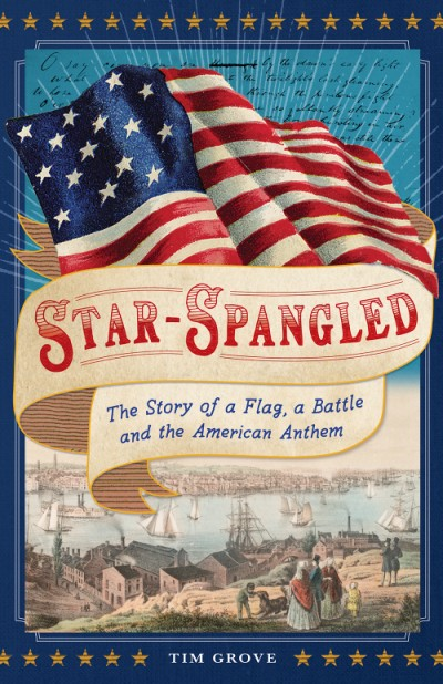 Star-Spangled The Story of a Flag, a Battle, and the American Anthem