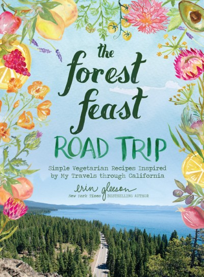 Forest Feast Road Trip Simple Vegetarian Recipes Inspired by My Travels through California
