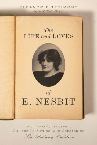 Life and Loves of E. Nesbit Victorian Iconoclast, Children's Author, and Creator of The Railway Children