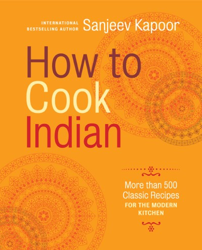 How to Cook Indian More Than 500 Classic Recipes for the Modern Kitchen