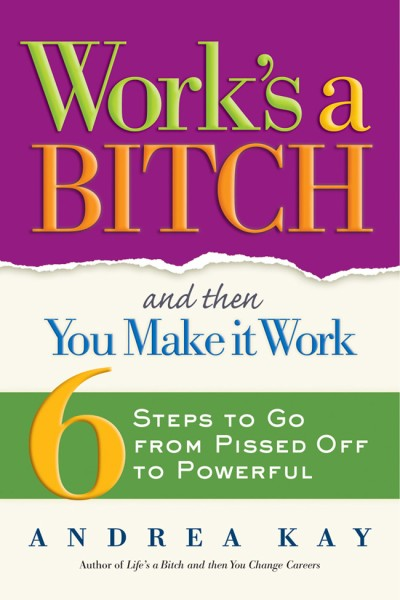 Work's a Bitch and Then You Make It Work 6 Steps to Go from Pissed Off to Powerful