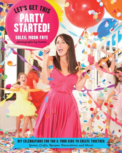 Let's Get This Party Started DIY Celebrations for You and Your Kids to Create Together