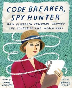 Code Breaker, Spy Hunter How Elizebeth Friedman Changed the Course of Two World Wars
